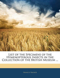 List of the Specimens of the Hymenopterous Insects in the Collection of the British Museum ... by Francis Walker