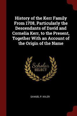 History of the Kerr Family from 1708, Particularly the Descendants of David and Cornelia Kerr, to the Present, Together with an Account of the Origin of the Name by Samuel P Kaler