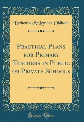 Practical Plans for Primary Teachers in Public or Private Schools (Classic Reprint) by Bethenia McLemore Oldham