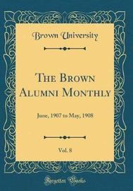 The Brown Alumni Monthly, Vol. 8 by Brown University