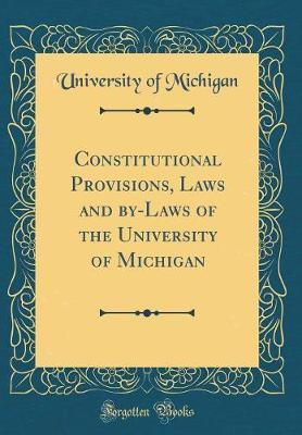 Constitutional Provisions, Laws and By-Laws of the University of Michigan (Classic Reprint) by University of Michigan