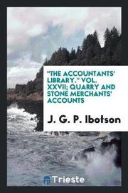 The Accountants' Library. Vol. XXVII; Quarry and Stone Merchants' Accounts by J G. P. Ibotson