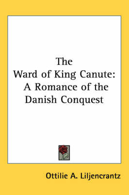 The Ward of King Canute: A Romance of the Danish Conquest by Ottilie A. Liljencrantz image