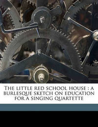 The Little Red School House: A Burlesque Sketch on Education for a Singing Quartette by Harry L Newton