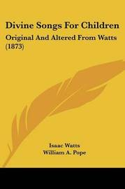 Divine Songs for Children: Original and Altered from Watts (1873) by Isaac Watts