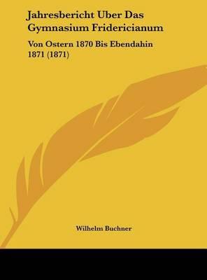 Jahresbericht Uber Das Gymnasium Fridericianum: Von Ostern 1870 Bis Ebendahin 1871 (1871) by Wilhelm Buchner image