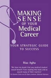 Making Sense of Your Medical Career: Your Strategic Guide to Success by Riaz Agha image