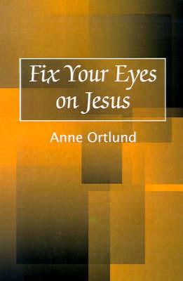 Fix Your Eyes on Jesus by Anne Ortlund