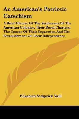 An American's Patriotic Catechism: A Brief History of the Settlement of the American Colonies, Their Royal Charters, the Causes of Their Separation and the Establishment of Their Independence by Elizabeth Sedgwick Vaill