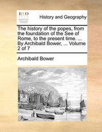 The History of the Popes, from the Foundation of the See of Rome, to the Present Time. ... by Archibald Bower, ... Volume 2 of 7 by Archibald Bower