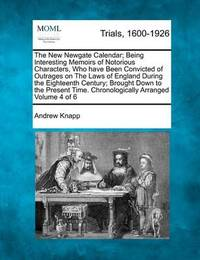 The New Newgate Calendar; Being Interesting Memoirs of Notorious Characters, Who Have Been Convicted of Outrages on the Laws of England During the Eighteenth Century; Brought Down to the Present Time. Chronologically Arranged Volume 4 of 6 by Andrew Knapp