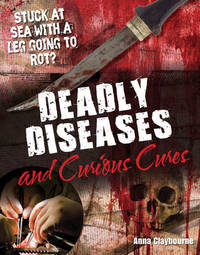 Deadly Diseases and Curious Cures by Anna Claybourne