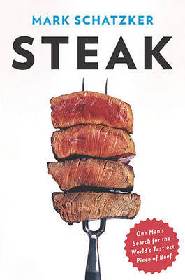 Steak: One Man's Search for the World's Tastiest Piece of Beef by Mark Schatzker image