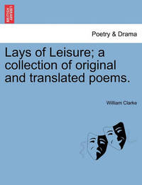 Lays of Leisure; A Collection of Original and Translated Poems. by William Clarke