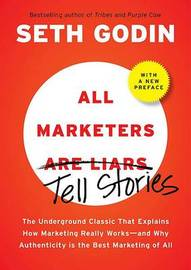 All Marketers Are Liars: The Underground Classic That Explains How Marketing Really Works---And Why Authenticity Is the Best Marketing of All by Seth Godin