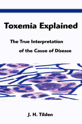 Toxemia Explained: The True Interpretation of the Cause of Disease by J. H. Tilden image