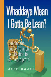 Whaddaya Mean I Gotta Be Lean? Building the Bridge from Job Satisfaction to Corporate Profit by Jeff Hajek