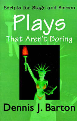 Plays That Aren't Boring: Scripts for Stage and Screen by Dennis J. Barton