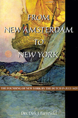 From New Amsterdam to New York: The Founding of New York by the Dutch in July 1625 by Dirk Jan Barreveld