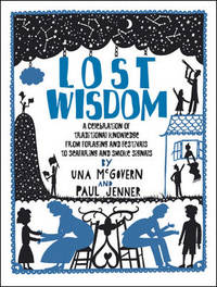 Lost Wisdom: A Celebration of Traditional Knowledge from Foraging and Festivals to Seafring and Smoke Signals by Paul Jenner