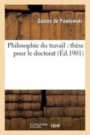 Philosophie Du Travail: These Pour Le Doctorat by Gaston de Pawlowski