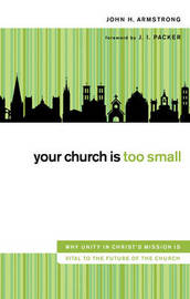 Your Church Is Too Small: Why Unity in Christ's Mission is Vital to the Future of the Church by John H Armstrong image