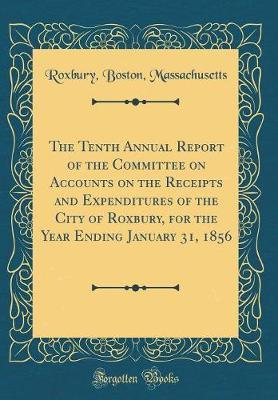 The Tenth Annual Report of the Committee on Accounts on the Receipts and Expenditures of the City of Roxbury, for the Year Ending January 31, 1856 (Classic Reprint) by Roxbury Boston Massachusetts image