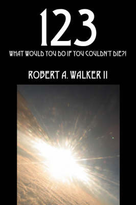 123: What Would You Do If You Couldn't Die?! by Robert A Walker II