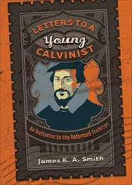 Letters to a Young Calvinist by James K.A. Smith