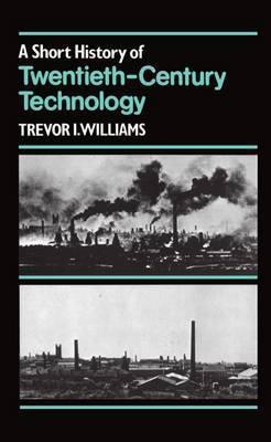 A Short History of Twentieth-Century Technology. c 1900-c. 1950 by Trevor I. Williams
