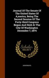 Journal of the Senate of the United States of A, Merica, Being the Second Session of the Forty-Third Congress Begun and Held at the City of Washington December 7, 1874 by * Anonymous image