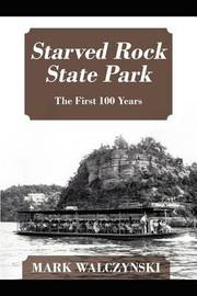 Starved Rock State Park: The First 100 Years by Mark Walczynski