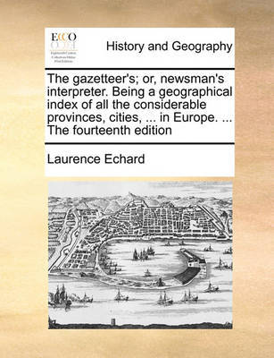 The Gazetteer's; Or, Newsman's Interpreter. Being a Geographical Index of All the Considerable Provinces, Cities, ... in Europe. ... the Fourteenth Edition by Laurence Echard image