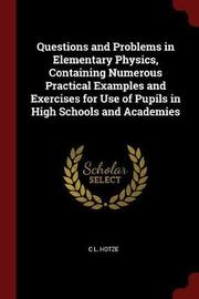 Questions and Problems in Elementary Physics, Containing Numerous Practical Examples and Exercises for Use of Pupils in High Schools and Academies by C L Hotze image