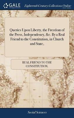 Queries Upon Liberty, the Freedom of the Press, Independency, &c. by a Real Friend to the Constitution, in Church and State, by Real Friend to the Constitution image