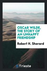 Oscar Wilde, the Story of an Unhappy Friendship by Robert H Sherard image