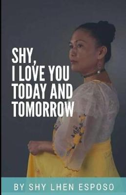 Shy, I Love you Today and Tomorrow by Shy Lhen Esposo