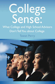 College Sense: What College and High School Advisors Don't Tell You about College by Tawan M Perry image