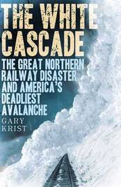 The White Cascade: The Great Northern Railway Disaster and America's Deadliest Avalanche by Gary Krist image
