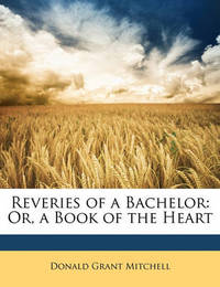 Reveries of a Bachelor: Or, a Book of the Heart by Donald Grant Mitchell