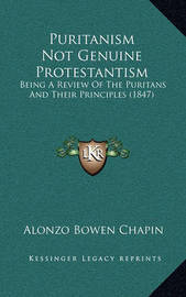 Puritanism Not Genuine Protestantism: Being a Review of the Puritans and Their Principles (1847) by Alonzo Bowen Chapin