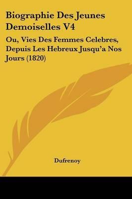 Biographie Des Jeunes Demoiselles V4: Ou, Vies Des Femmes Celebres, Depuis Les Hebreux Jusqu'a Nos Jours (1820) by Dufrenoy image