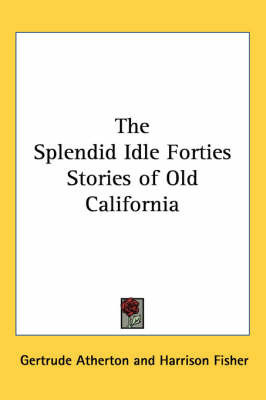 The Splendid Idle Forties Stories of Old California by Gertrude Atherton
