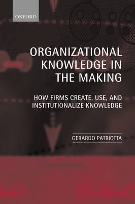 Organizational Knowledge in the Making by Gerardo Patriotta