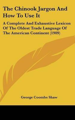 The Chinook Jargon and How to Use It: A Complete and Exhaustive Lexicon of the Oldest Trade Language of the American Continent (1909) by George Coombs Shaw