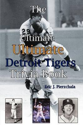 The Ultimate Ultimate Detroit Tigers Trivia Book: A Journey Through Detroit Tiger History by Way of Trivia by Eric J Pierzchala image