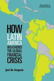 How Latin America Weathered the Global Financial Crisis by Jose De Gregorio