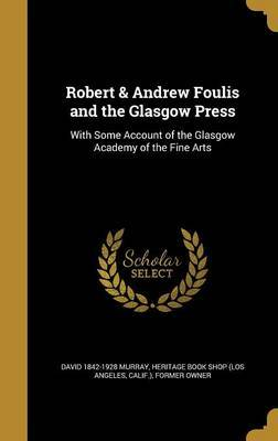 Robert & Andrew Foulis and the Glasgow Press by David 1842-1928 Murray