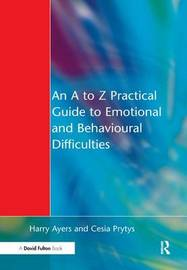 An A to Z Practical Guide to Emotional and Behavioural Difficulties by Harry Ayers