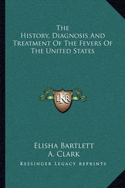 The History, Diagnosis and Treatment of the Fevers of the United States by Elisha Bartlett